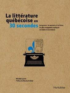 La littérature québécoise en 30 secondes Les genres, les auteurs et les livres les plus marquants expliqués en moins d'une minute