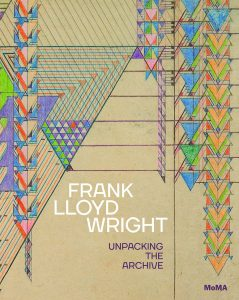 Edited by Barry Bergdoll and Jennifer Gray, Frank Lloyd Wright: Unpacking the Archive