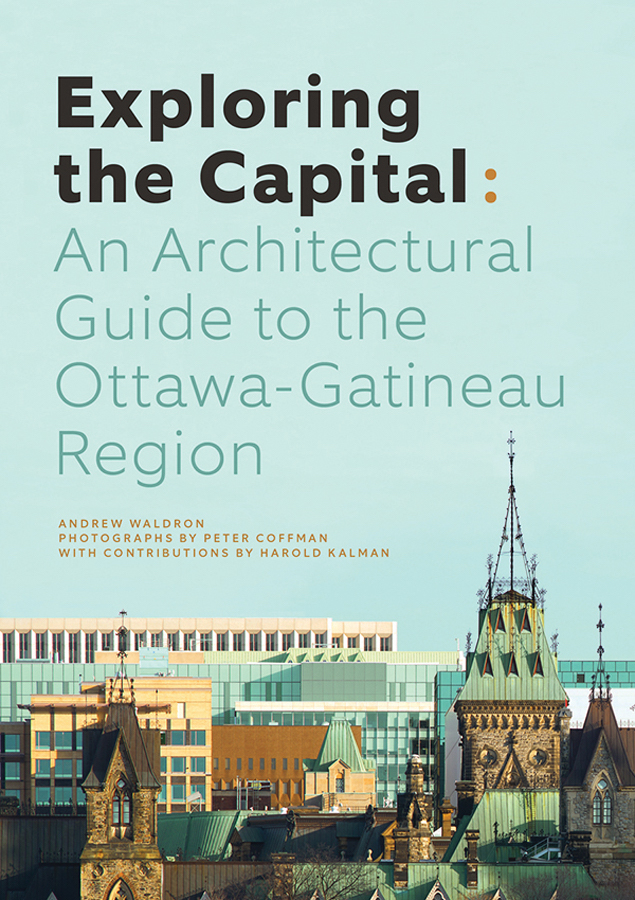 Exploring the Capital: An Architectural Guide to the Ottawa Gatineau Region. By Andrew Waldron, Figure 1 Publishing, 2017