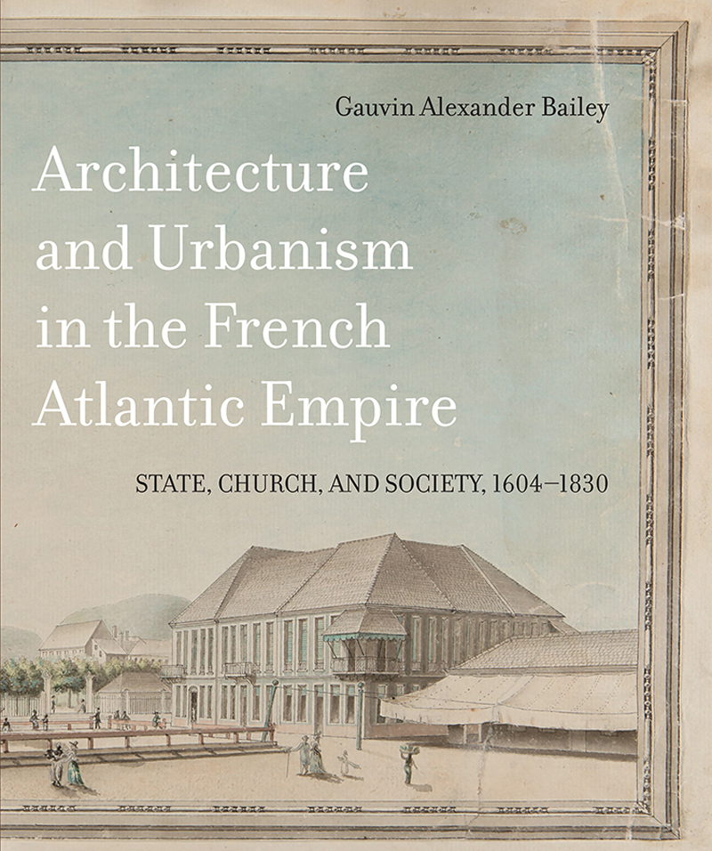 Architecture and Urbanism in the French Atlantic Empire: State, Church and Society, 1604-1830, by Gauvin Alexander Bailey