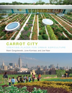 Carrot City: Creating Places for Urban Agriculture. By Mark Gorgolewski, June Komisar and Joe Nasr. New York: The Monacelli Press, 2011.
