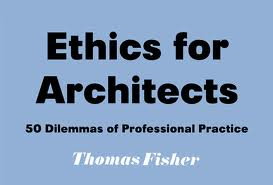 ethics for architects: 50 dilemmas for professional practice by thomas fisher