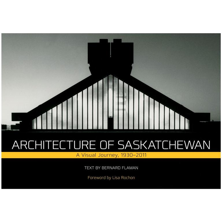architecture of saskatchewan, a visual journey 1930-2011 by bernard flaman