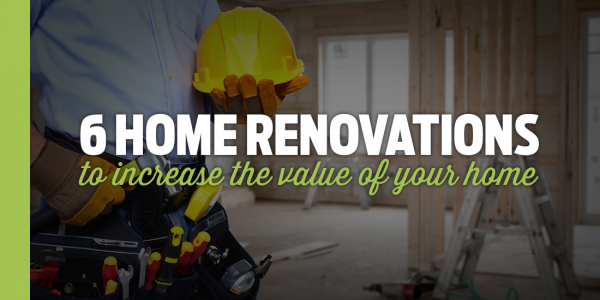 6 Home Renovations That Will Increase The Value Of Your Home