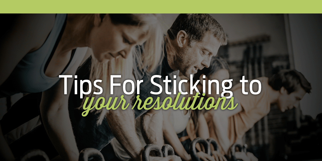 Tips For Sticking to Your Resolutions