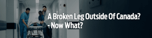 A Broken Leg Outside Of Canada - Now What?