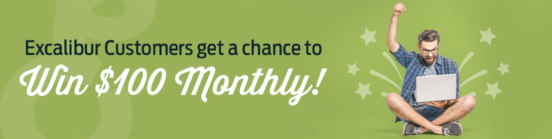 Excalibur Customers Get a Chance to Win $100 Monthly!