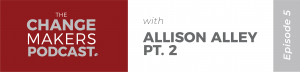Change Makers Podcast with Allison Alley - Part 2