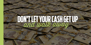 Don't Let Your Cash Get Up and Walk Away